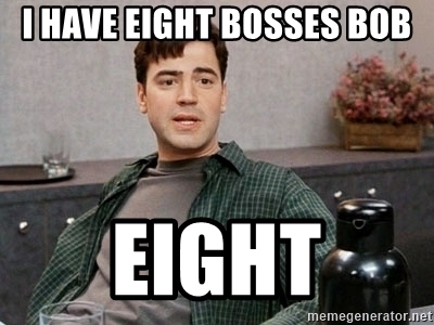 """I have eight bosses, Bob. Eight."" - Peter Gibbons (Office Space)"